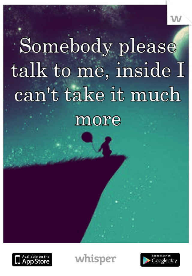 Somebody please talk to me, inside I can't take it much more