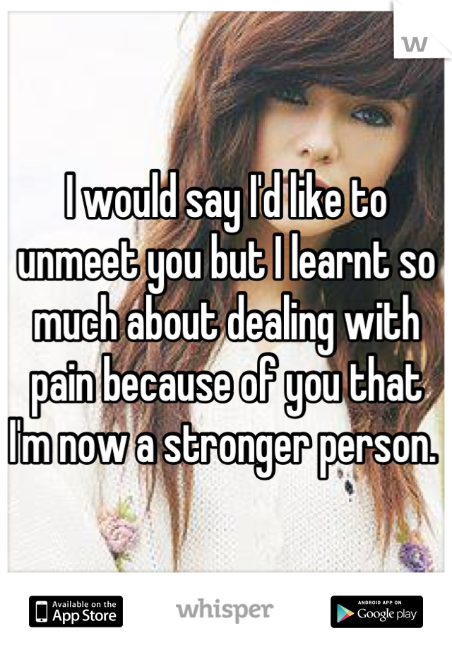I would say I'd like to unmeet you but I learnt so much about dealing with pain because of you that I'm now a stronger person.
