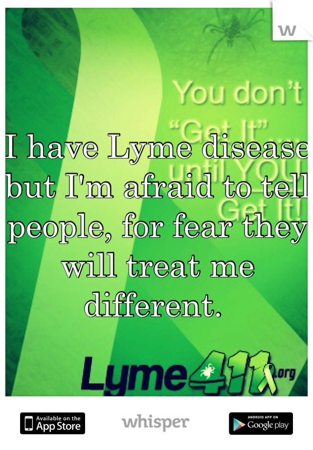 I have Lyme disease but I'm afraid to tell people, for fear they will treat me different.