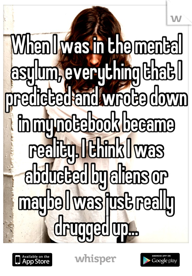 When I was in the mental asylum, everything that I predicted and wrote down in my notebook became reality. I think I was abducted by aliens or maybe I was just really drugged up...