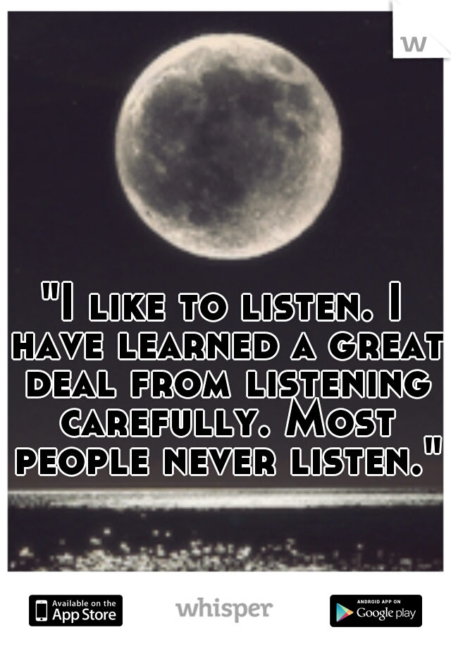 """""""I like to listen. I have learned a great deal from listening carefully. Most people never listen."""""""