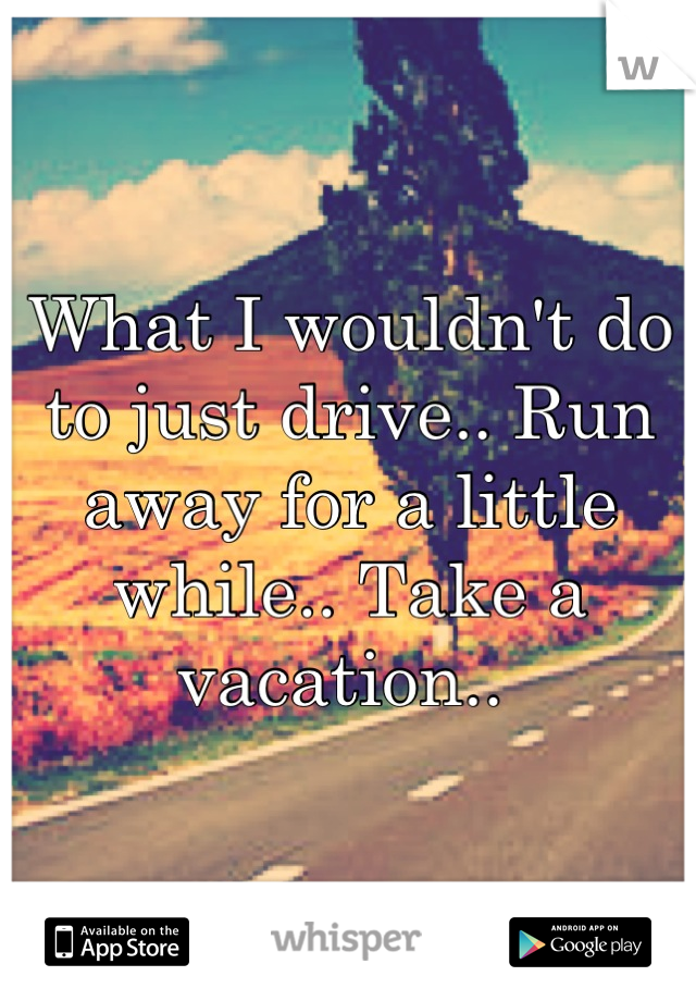 What I wouldn't do to just drive.. Run away for a little while.. Take a vacation..
