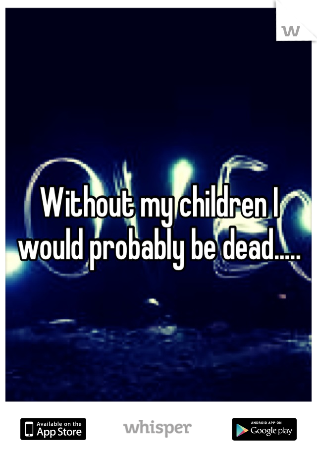 Without my children I would probably be dead.....