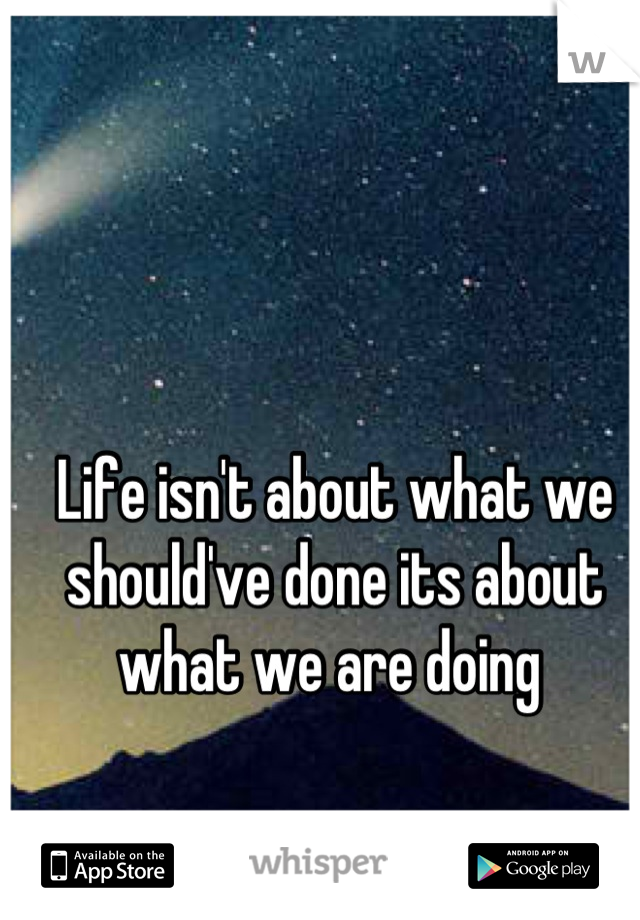 Life isn't about what we should've done its about what we are doing