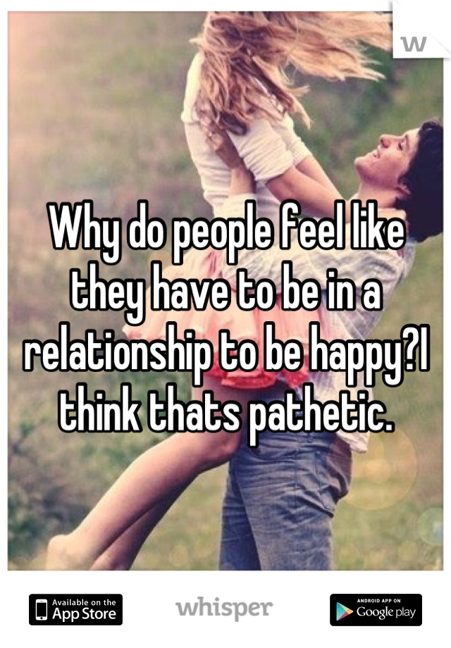 Why do people feel like they have to be in a relationship to be happy?I think thats pathetic.