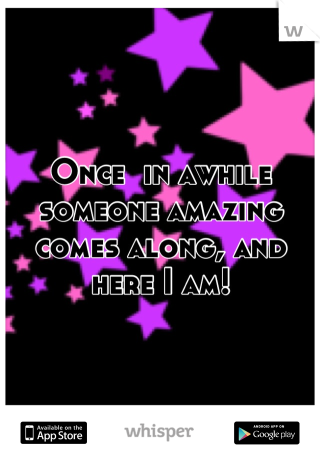 Once  in awhile someone amazing comes along, and here I am!