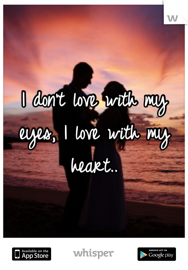 I don't love with my eyes, I love with my heart..