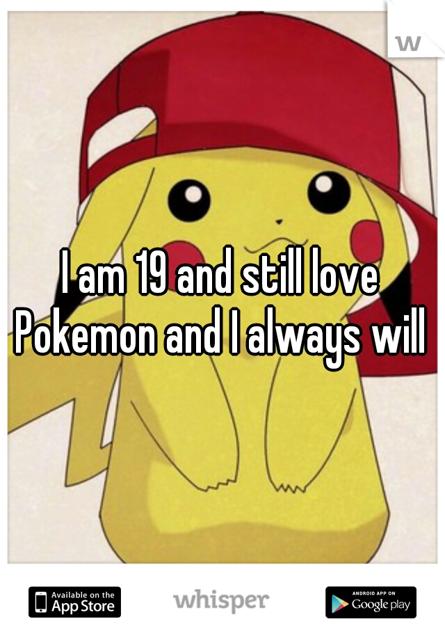 I am 19 and still love Pokemon and I always will