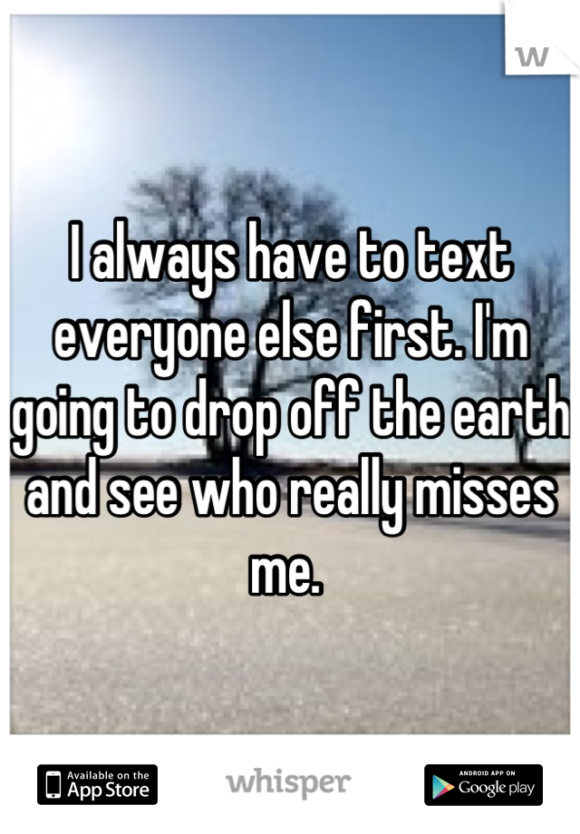 I always have to text everyone else first. I'm going to drop off the earth and see who really misses me.