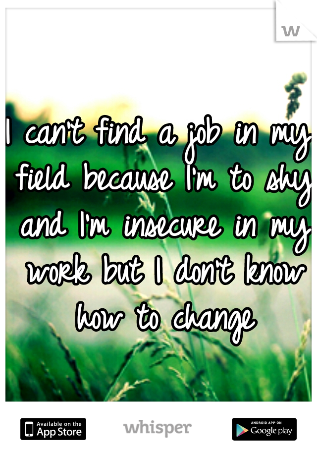 I can't find a job in my field because I'm to shy and I'm insecure in my work but I don't know how to change
