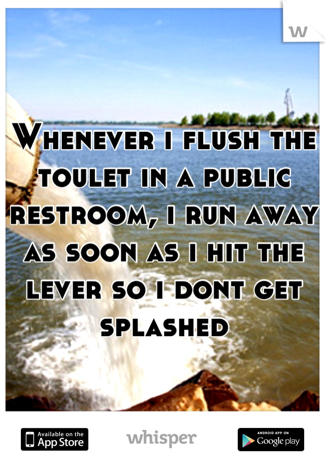 Whenever i flush the toulet in a public restroom, i run away as soon as i hit the lever so i dont get splashed