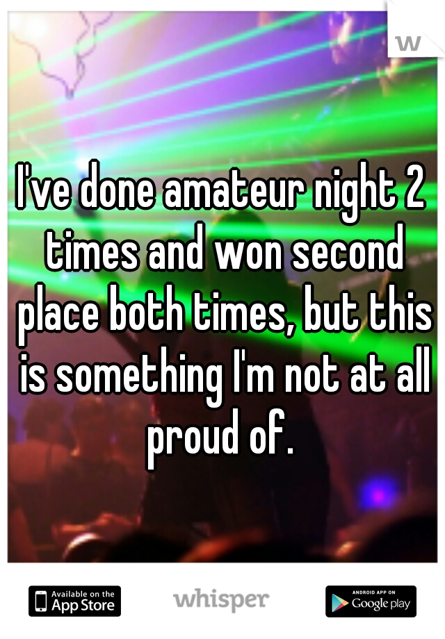 I've done amateur night 2 times and won second place both times, but this is something I'm not at all proud of.