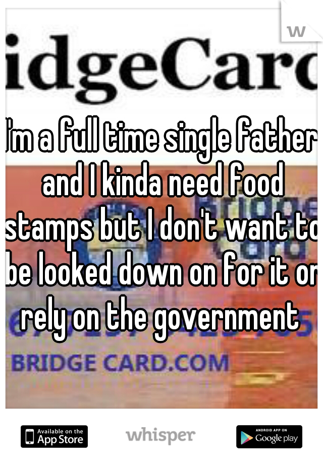 I'm a full time single father and I kinda need food stamps but I don't want to be looked down on for it or rely on the government