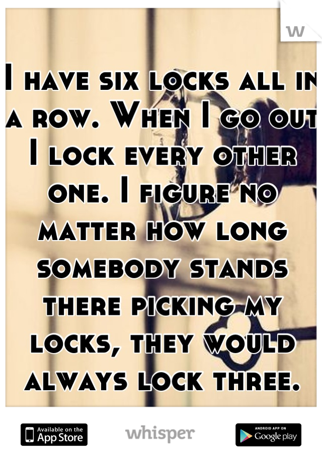 I have six locks all in a row. When I go out I lock every other one. I figure no matter how long somebody stands there picking my locks, they would always lock three.