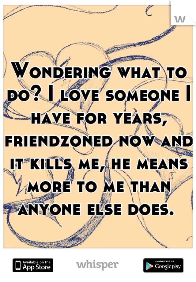 Wondering what to do? I love someone I have for years, friendzoned now and it kills me, he means more to me than anyone else does.