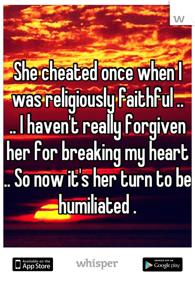 She cheated once when I was religiously faithful .. .. I haven't really forgiven her for breaking my heart .. So now it's her turn to be humiliated .