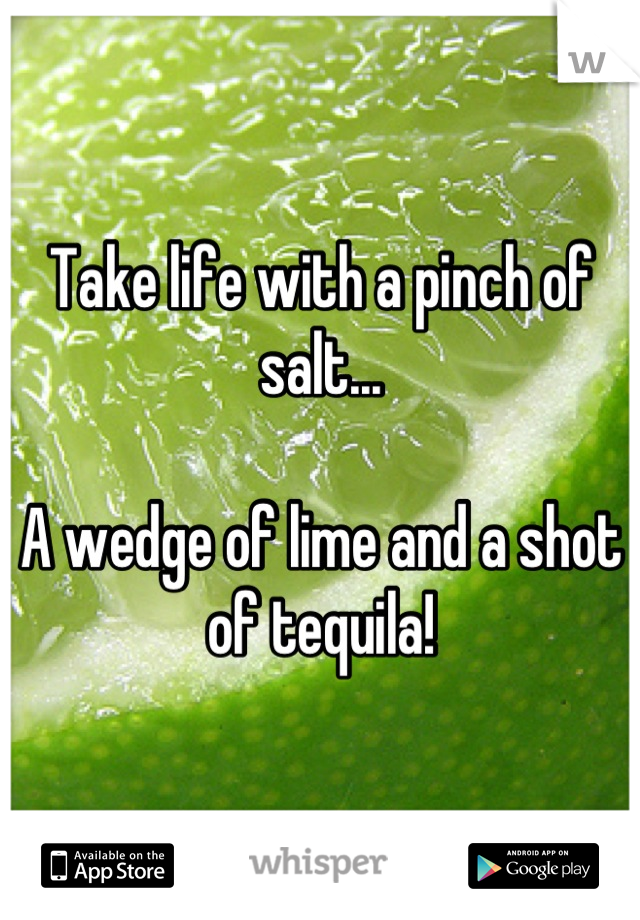 Take life with a pinch of salt...  A wedge of lime and a shot of tequila!