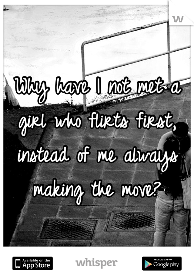 Why have I not met a girl who flirts first, instead of me always making the move?