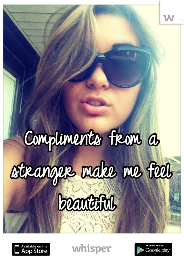 Compliments from a stranger make me feel beautiful
