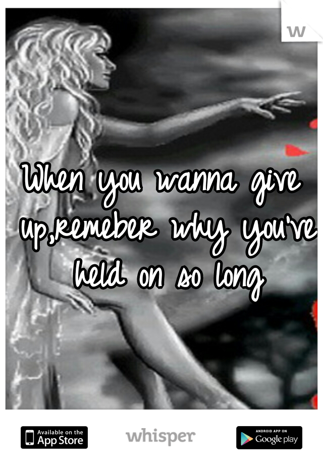 When you wanna give up,remeber why you've held on so long