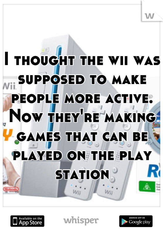 I thought the wii was supposed to make people more active. Now they're making games that can be played on the play station