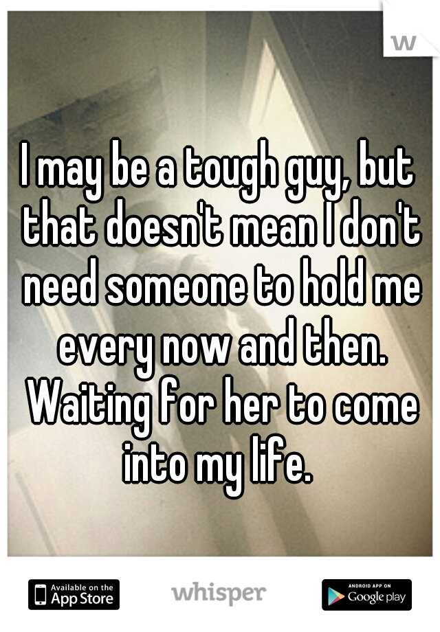 I may be a tough guy, but that doesn't mean I don't need someone to hold me every now and then. Waiting for her to come into my life.