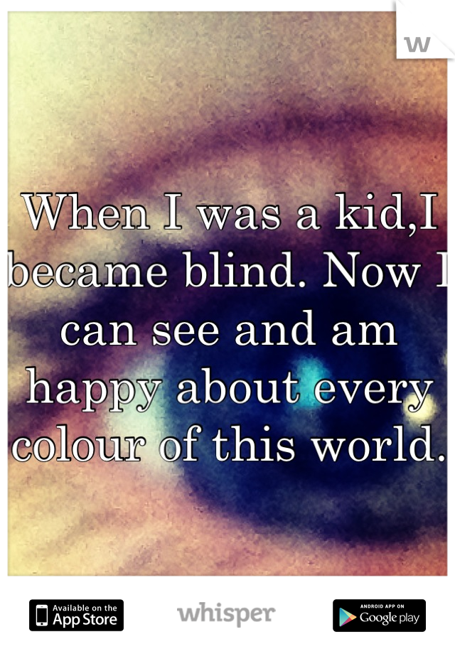 When I was a kid,I became blind. Now I can see and am happy about every colour of this world.