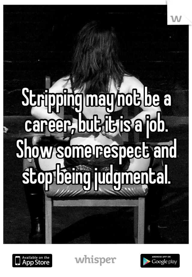 Stripping may not be a career, but it is a job. Show some respect and stop being judgmental.