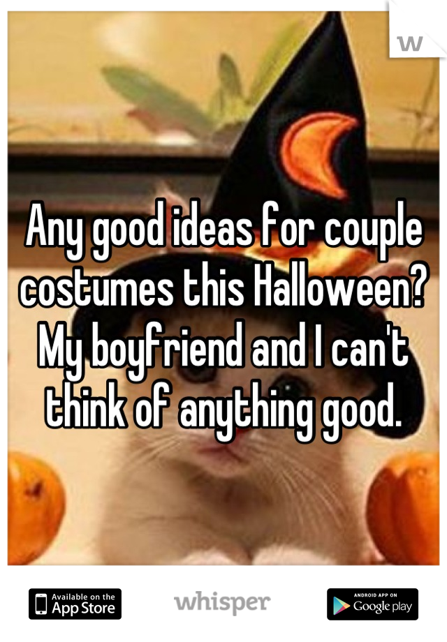 Any good ideas for couple costumes this Halloween? My boyfriend and I can't think of anything good.