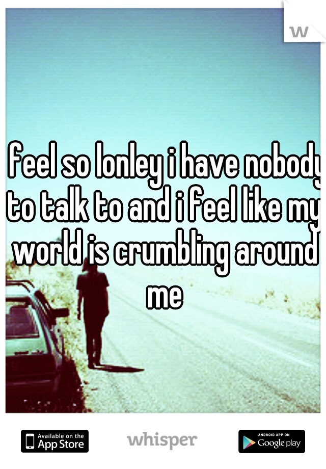i feel so lonley i have nobody to talk to and i feel like my world is crumbling around me