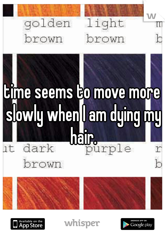 time seems to move more slowly when I am dying my hair.