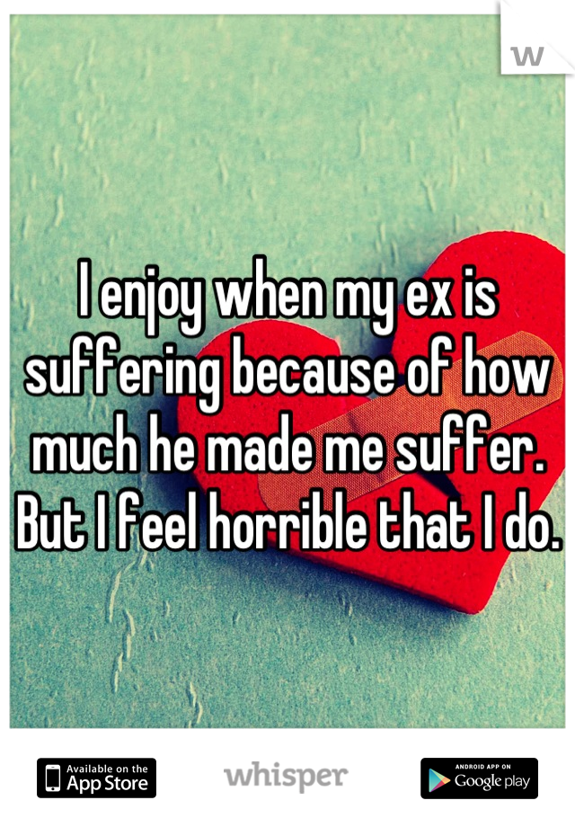 I enjoy when my ex is suffering because of how much he made me suffer. But I feel horrible that I do.
