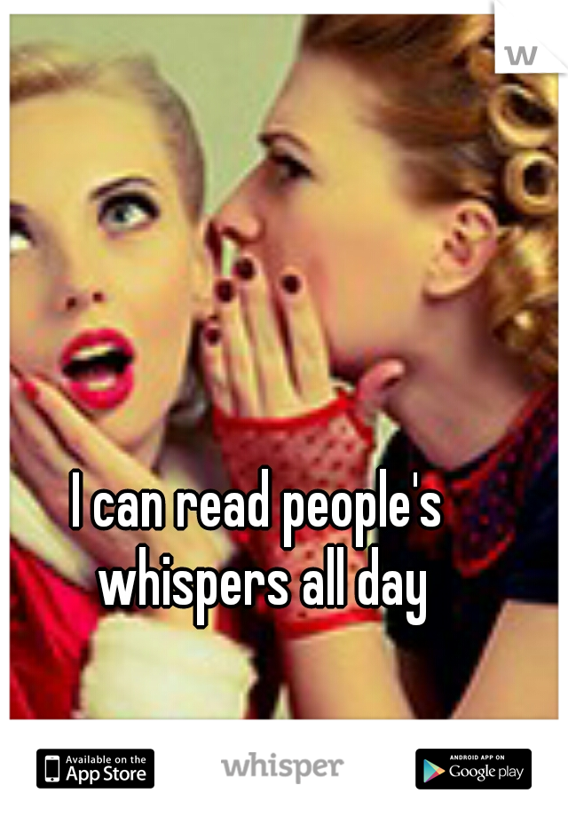 I can read people's whispers all day