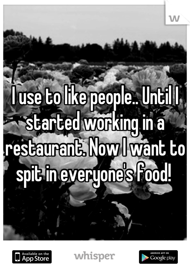 I use to like people.. Until I started working in a restaurant. Now I want to spit in everyone's food!