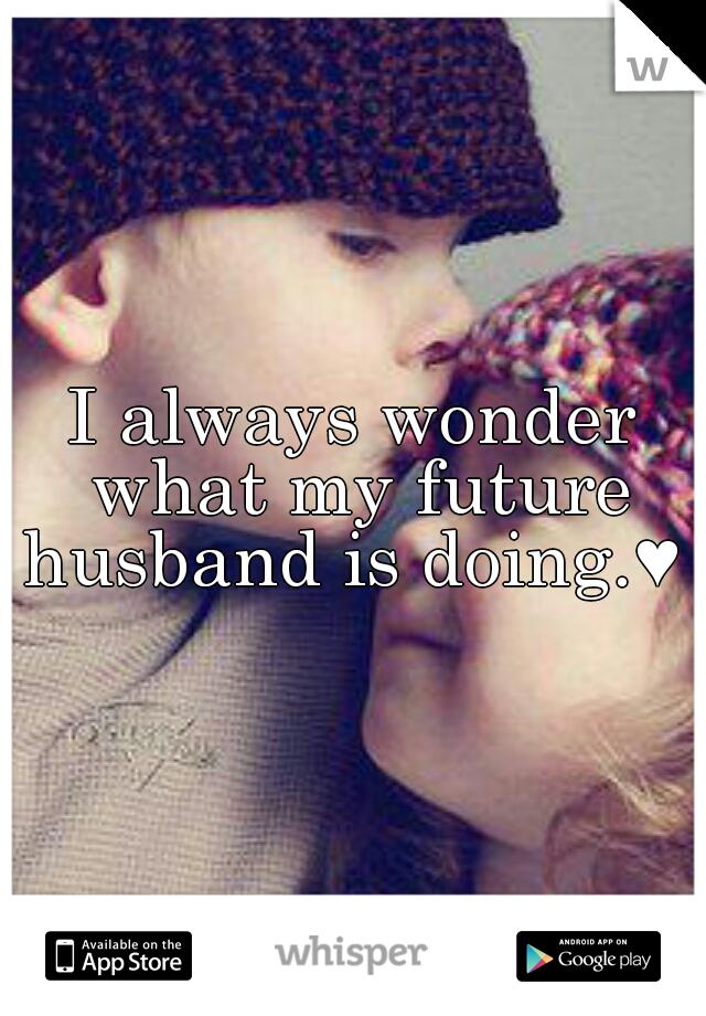 I always wonder what my future husband is doing.♥