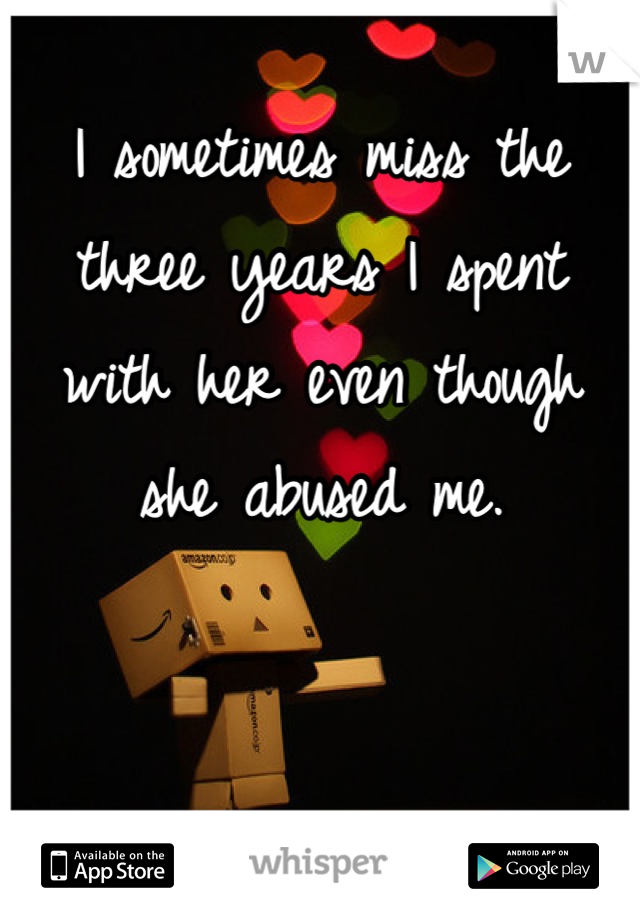 I sometimes miss the three years I spent with her even though she abused me.