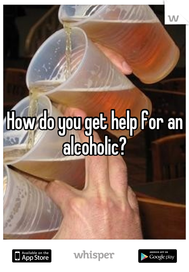 How do you get help for an alcoholic?