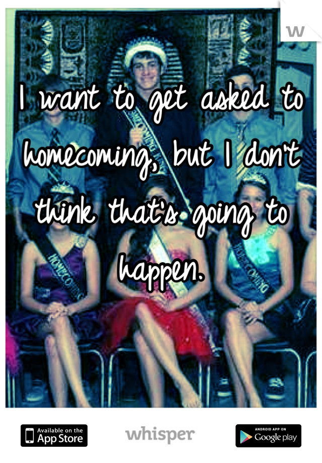 I want to get asked to homecoming, but I don't think that's going to happen.