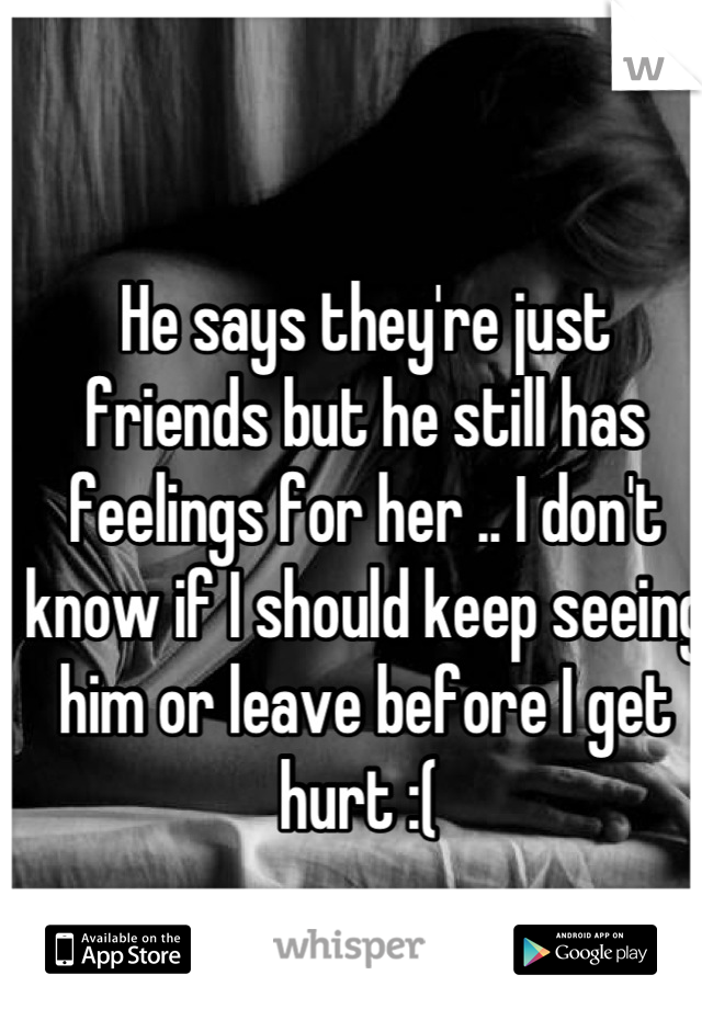 He says they're just friends but he still has feelings for her .. I don't know if I should keep seeing him or leave before I get hurt :(