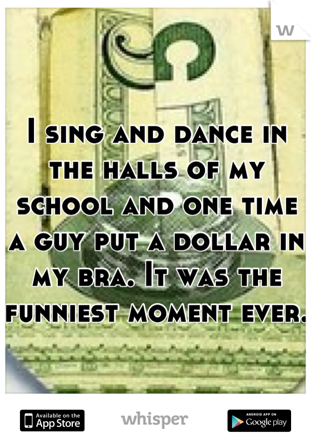 I sing and dance in the halls of my school and one time a guy put a dollar in my bra. It was the funniest moment ever.