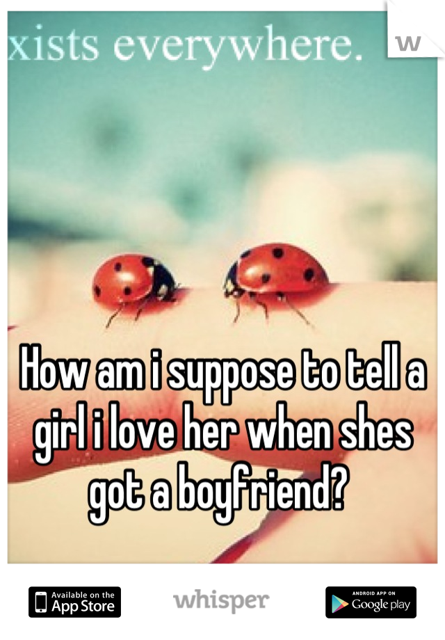 How am i suppose to tell a girl i love her when shes got a boyfriend?