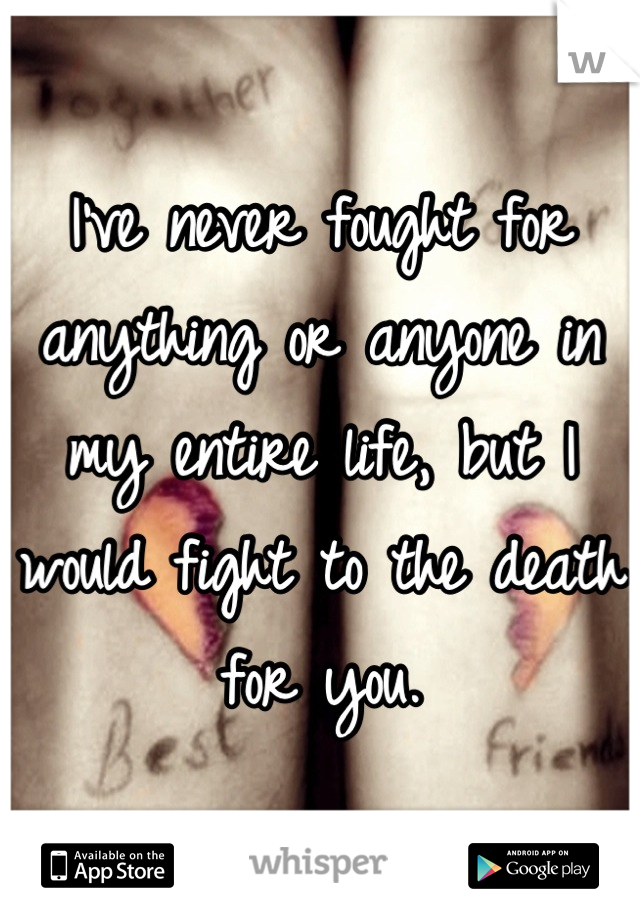 I've never fought for anything or anyone in my entire life, but I would fight to the death for you.