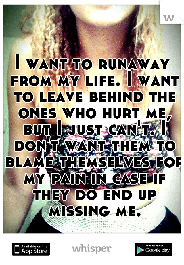I want to runaway from my life. I want to leave behind the ones who hurt me, but I just can't. I don't want them to blame themselves for my pain in case if they do end up missing me.