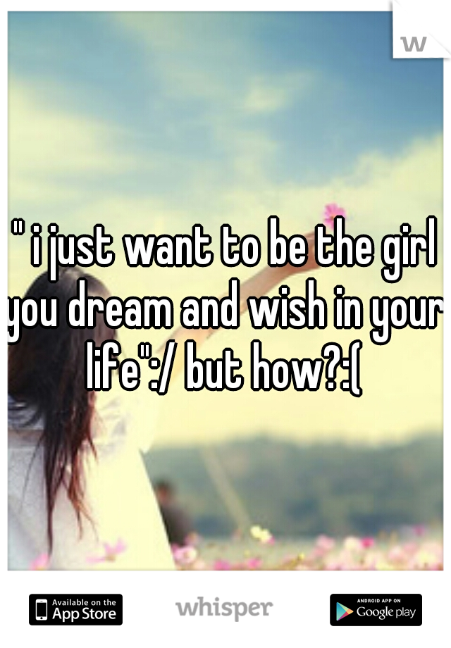 """ i just want to be the girl you dream and wish in your life"":/ but how?:("