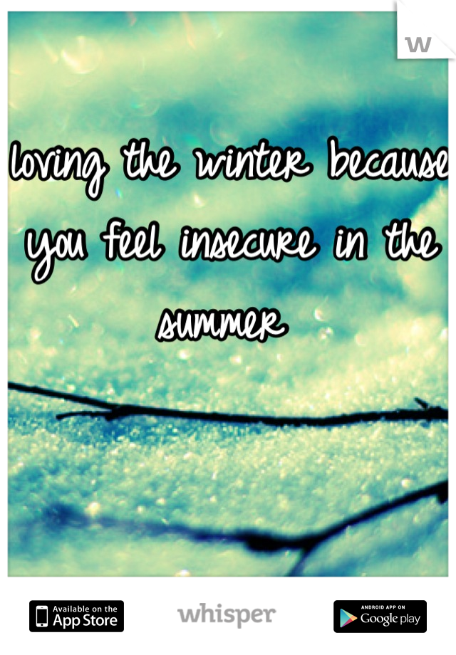 loving the winter because you feel insecure in the summer