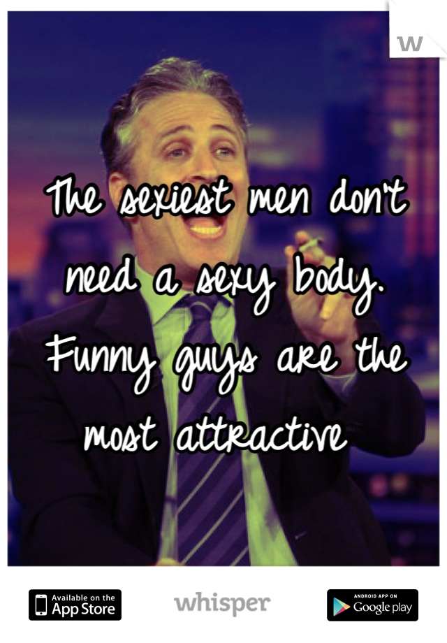 The sexiest men don't need a sexy body. Funny guys are the most attractive