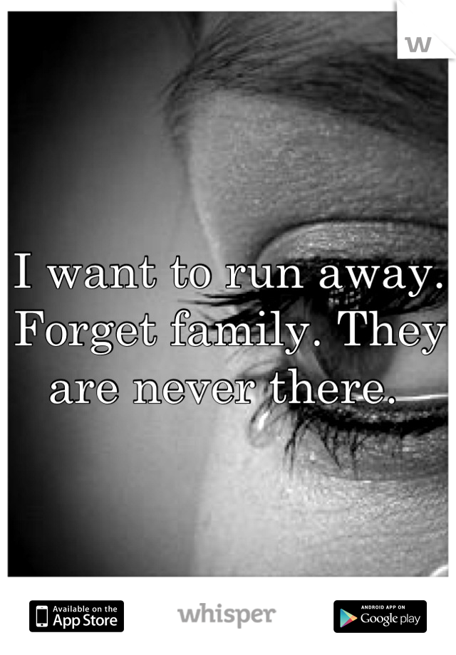 I want to run away. Forget family. They are never there.
