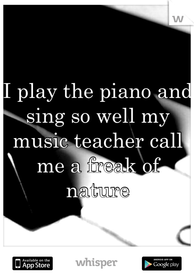 I play the piano and sing so well my music teacher call me a freak of  nature