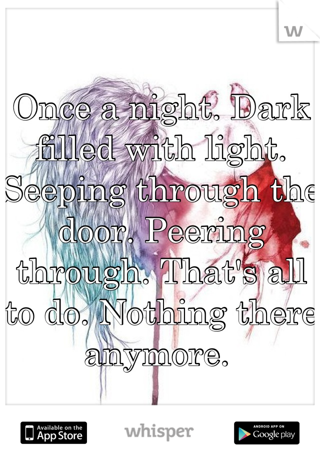 Once a night. Dark filled with light. Seeping through the door. Peering through. That's all to do. Nothing there anymore.