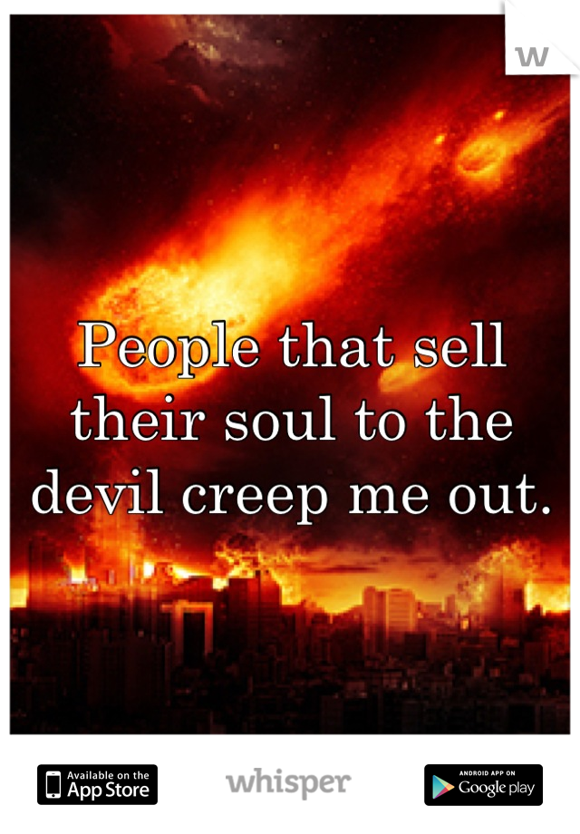 People that sell their soul to the devil creep me out.